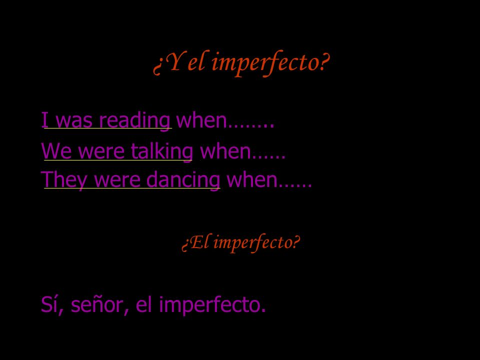 ¿Y el imperfecto? I was reading when…….. We were talking when…… They were dancing when…… ¿El imperfecto? Sí, señor, el imperfecto.