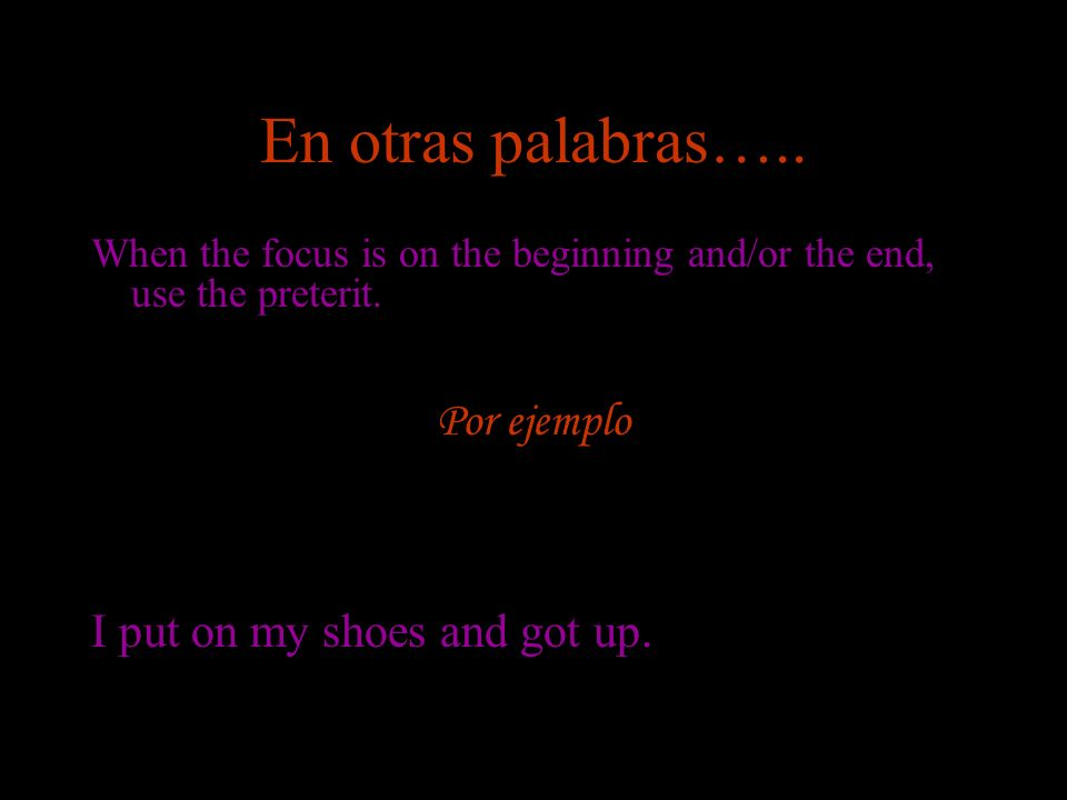 En otras palabras….. When the focus is on the beginning and/or the end, use the preterit. Por ejemplo I put on my shoes and got up.