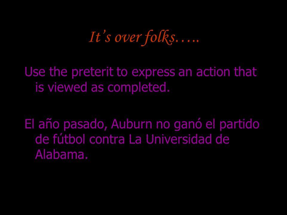 Its over folks….. Use the preterit to express an action that is viewed as completed. El año pasado, Auburn no ganó el partido de fútbol contra La Univ