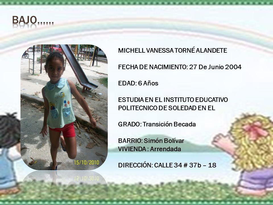 MICHELL VANESSA TORNÉ ALANDETE FECHA DE NACIMIENTO: 27 De Junio 2004 EDAD: 6 Años ESTUDIA EN EL INSTITUTO EDUCATIVO P0LITECNICO DE SOLEDAD EN EL GRADO: Transición Becada BARRIO: Simón Bolívar VIVIENDA : Arrendada DIRECCIÓN: CALLE 34 # 37b – 18