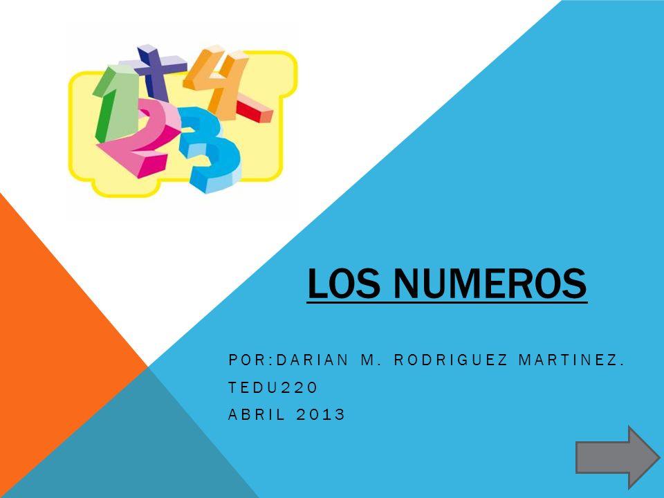 LOS NUMEROS POR:DARIAN M. RODRIGUEZ MARTINEZ. TEDU220 ABRIL 2013