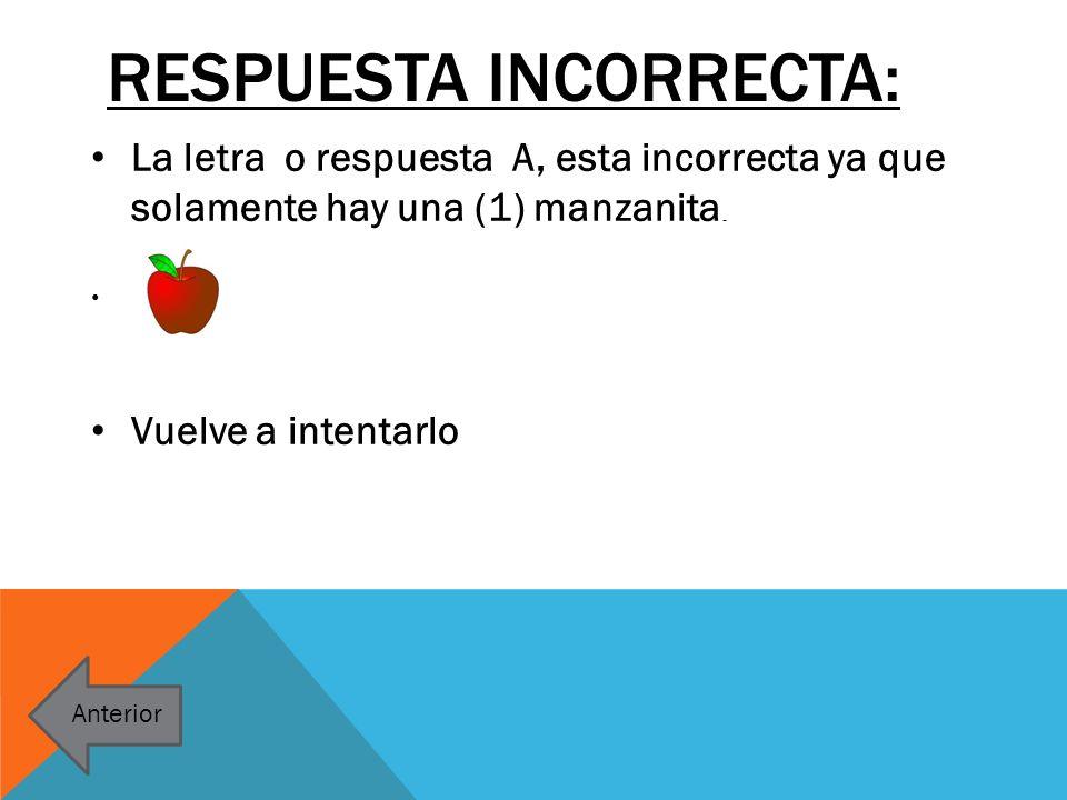 RESPUESTA INCORRECTA: La letra o respuesta A, esta incorrecta ya que solamente hay una (1) manzanita. Vuelve a intentarlo Anterior