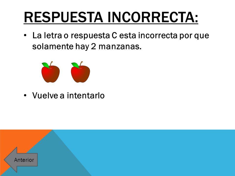 RESPUESTA INCORRECTA: La letra o respuesta C esta incorrecta por que solamente hay 2 manzanas. Vuelve a intentarlo Anterior