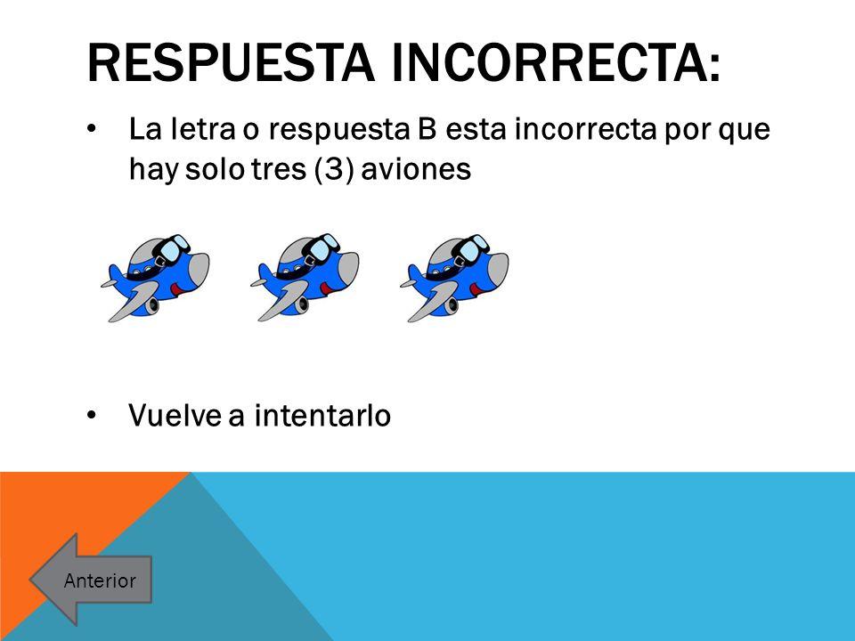 RESPUESTA INCORRECTA: La letra o respuesta B esta incorrecta por que hay solo tres (3) aviones Vuelve a intentarlo Anterior