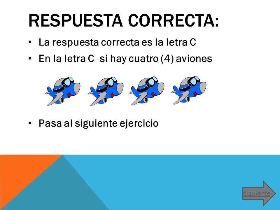 RESPUESTA CORRECTA: La respuesta correcta es la letra C En la letra C si hay cuatro (4) aviones Pasa al siguiente ejercicio siguiente