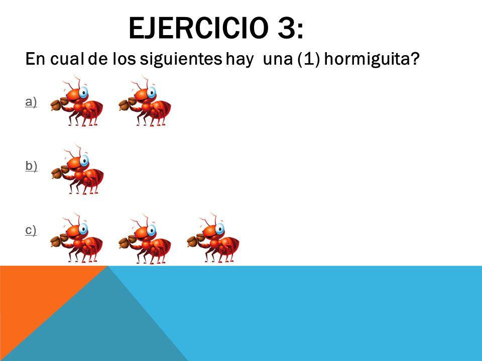 EJERCICIO 3: En cual de los siguientes hay una (1) hormiguita? a) b) c)