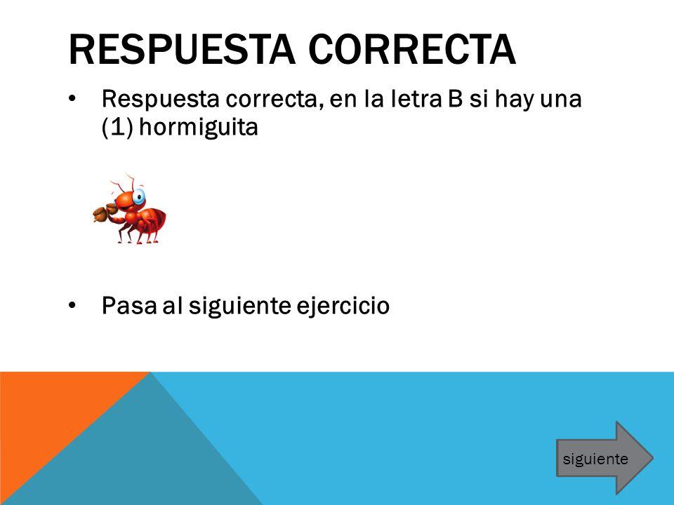 RESPUESTA CORRECTA Respuesta correcta, en la letra B si hay una (1) hormiguita Pasa al siguiente ejercicio siguiente