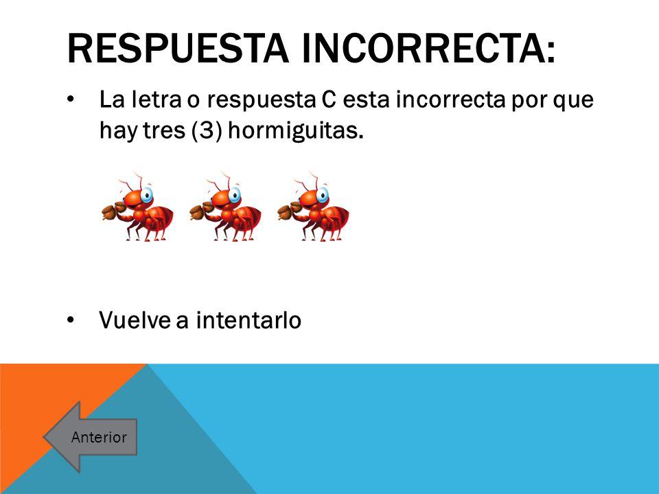 RESPUESTA INCORRECTA: La letra o respuesta C esta incorrecta por que hay tres (3) hormiguitas. Vuelve a intentarlo Anterior