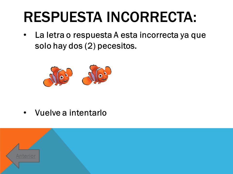 RESPUESTA INCORRECTA: La letra o respuesta A esta incorrecta ya que solo hay dos (2) pecesitos. Vuelve a intentarlo Anterior