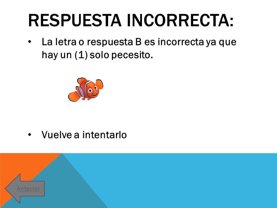 RESPUESTA INCORRECTA: La letra o respuesta B es incorrecta ya que hay un (1) solo pecesito. Vuelve a intentarlo Anterior