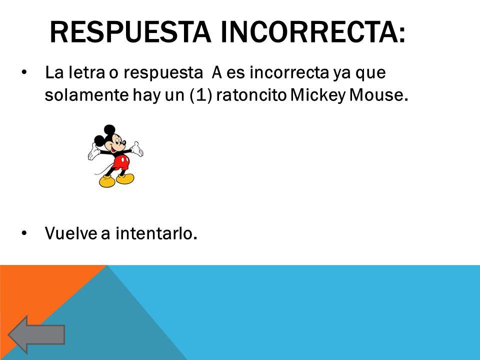 RESPUESTA INCORRECTA: La letra o respuesta A es incorrecta ya que solamente hay un (1) ratoncito Mickey Mouse. Vuelve a intentarlo.