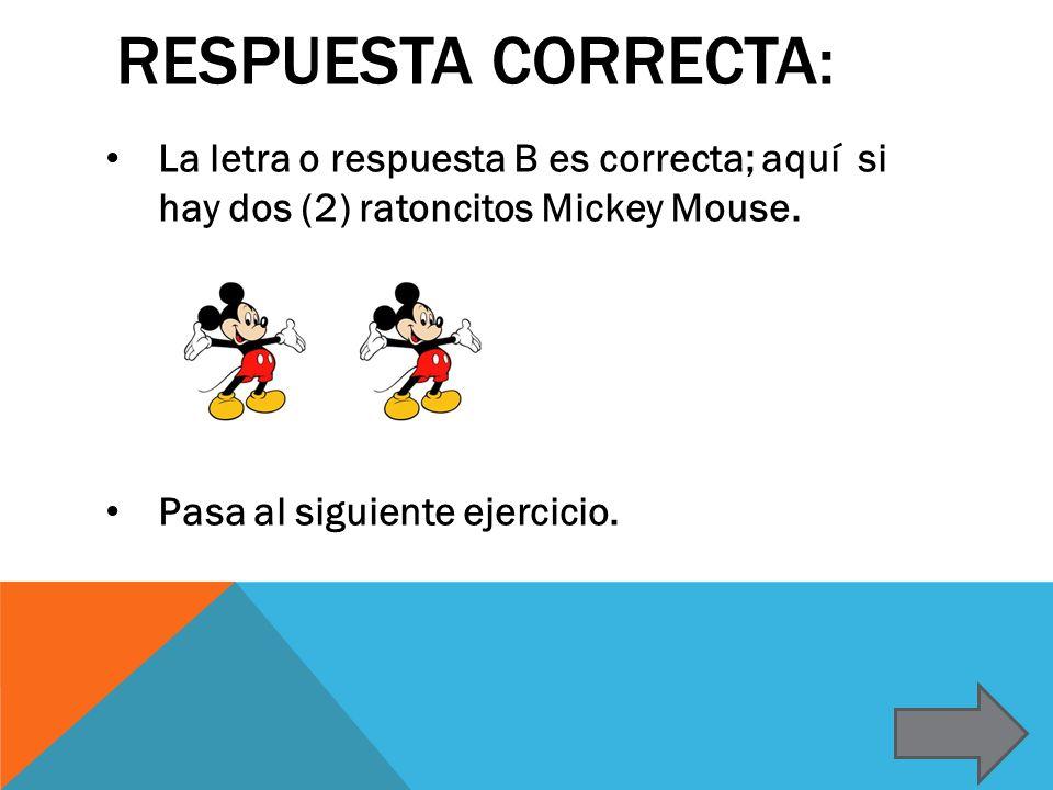 RESPUESTA CORRECTA: La letra o respuesta B es correcta; aquí si hay dos (2) ratoncitos Mickey Mouse. Pasa al siguiente ejercicio.