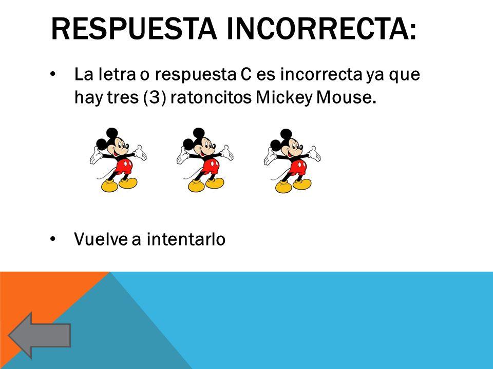 RESPUESTA INCORRECTA: La letra o respuesta C es incorrecta ya que hay tres (3) ratoncitos Mickey Mouse. Vuelve a intentarlo