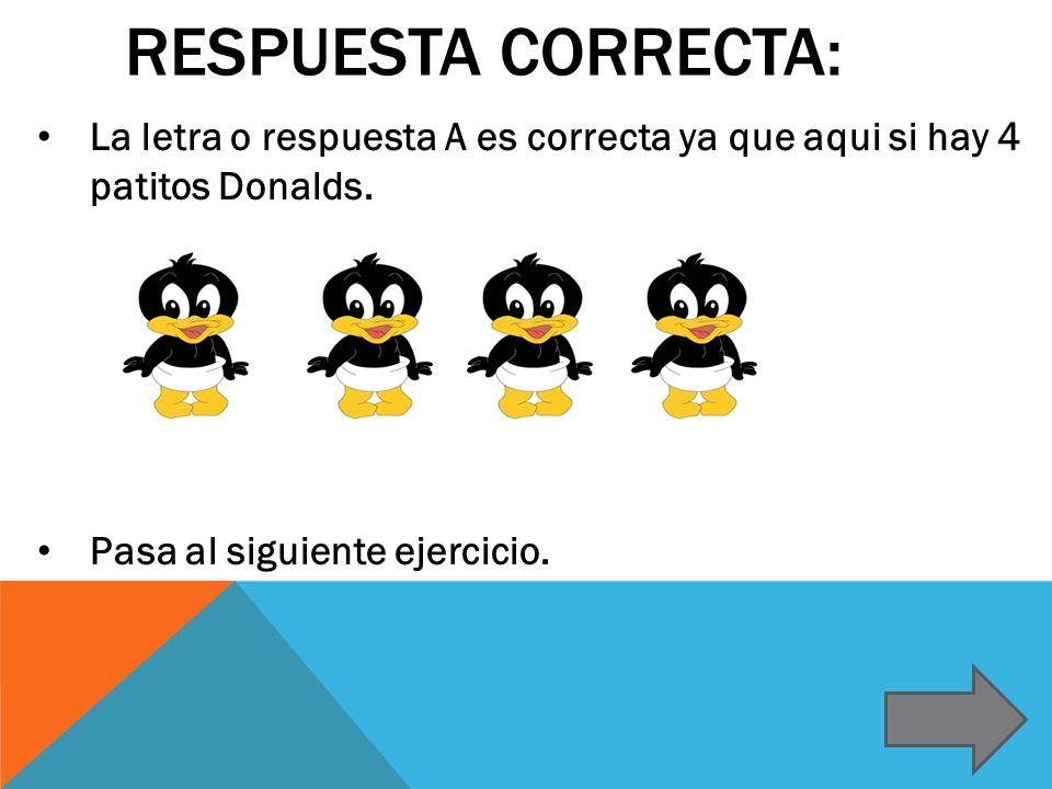 RESPUESTA CORRECTA: La letra o respuesta A es correcta ya que aqui si hay 4 patitos Donalds. Pasa al siguiente ejercicio.
