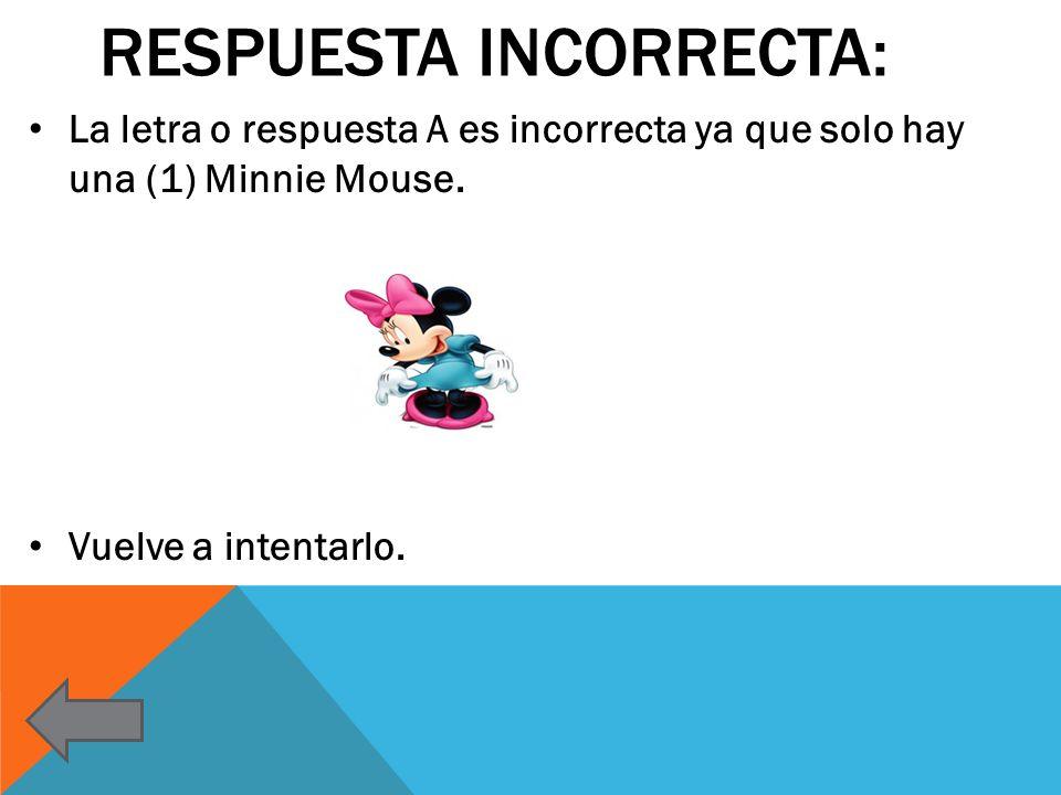 RESPUESTA INCORRECTA: La letra o respuesta A es incorrecta ya que solo hay una (1) Minnie Mouse. Vuelve a intentarlo.