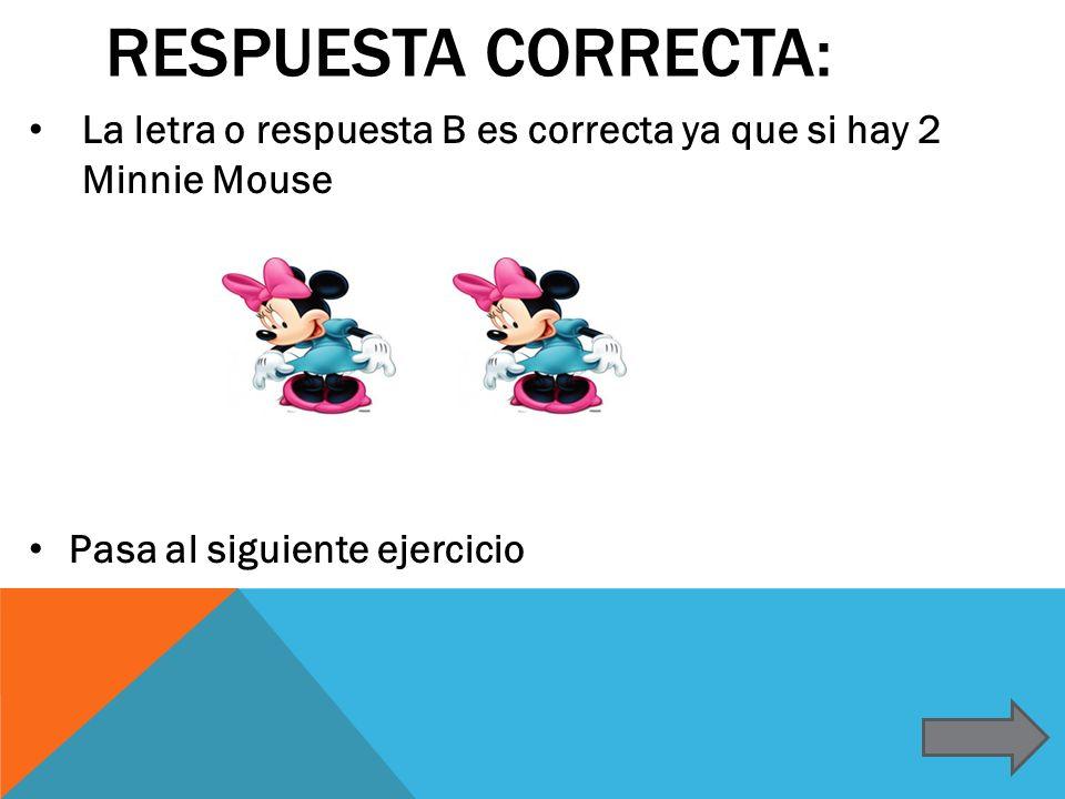 RESPUESTA CORRECTA: La letra o respuesta B es correcta ya que si hay 2 Minnie Mouse Pasa al siguiente ejercicio