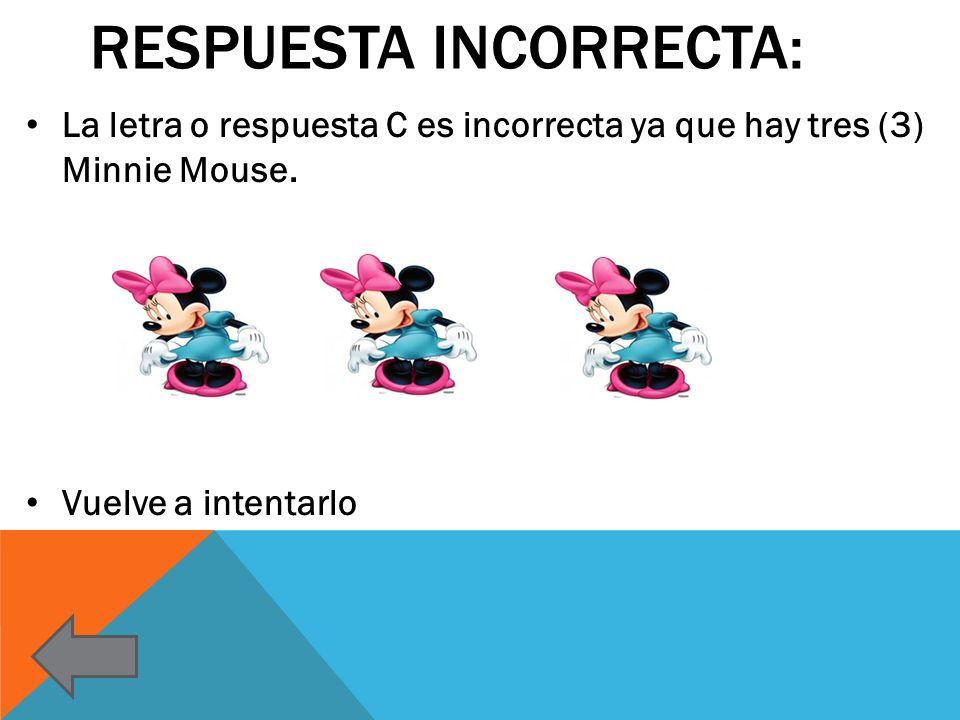 RESPUESTA INCORRECTA: La letra o respuesta C es incorrecta ya que hay tres (3) Minnie Mouse. Vuelve a intentarlo