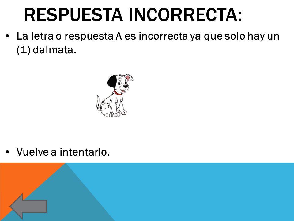 RESPUESTA INCORRECTA: La letra o respuesta A es incorrecta ya que solo hay un (1) dalmata. Vuelve a intentarlo.
