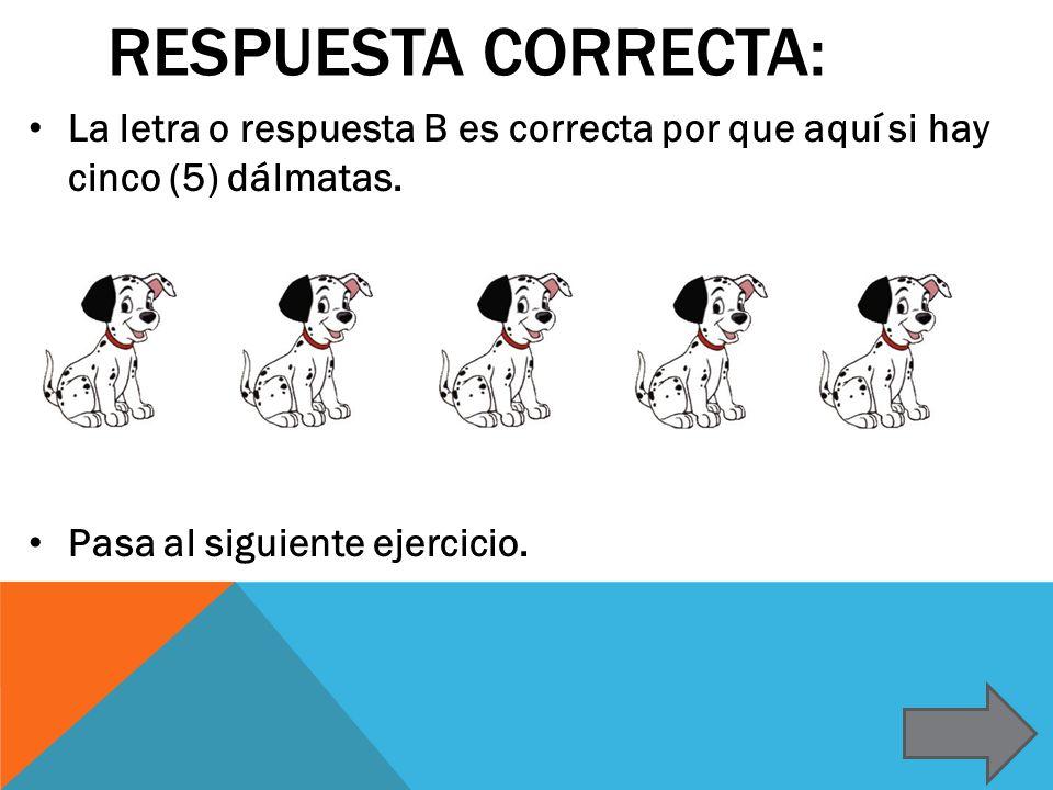 RESPUESTA CORRECTA: La letra o respuesta B es correcta por que aquí si hay cinco (5) dálmatas. Pasa al siguiente ejercicio.