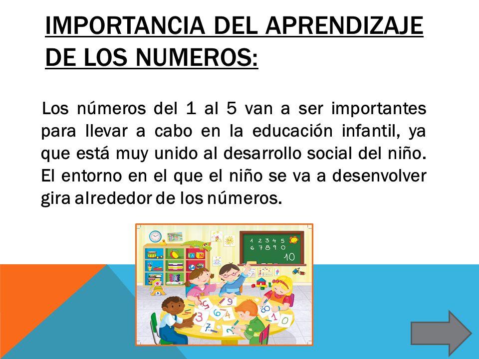 IMPORTANCIA DEL APRENDIZAJE DE LOS NUMEROS: Los números del 1 al 5 van a ser importantes para llevar a cabo en la educación infantil, ya que está muy