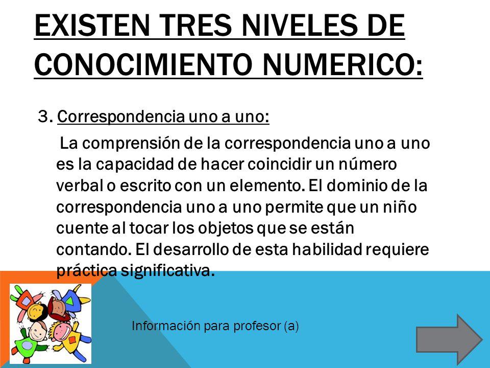 EXISTEN TRES NIVELES DE CONOCIMIENTO NUMERICO: 3. Correspondencia uno a uno: La comprensión de la correspondencia uno a uno es la capacidad de hacer c