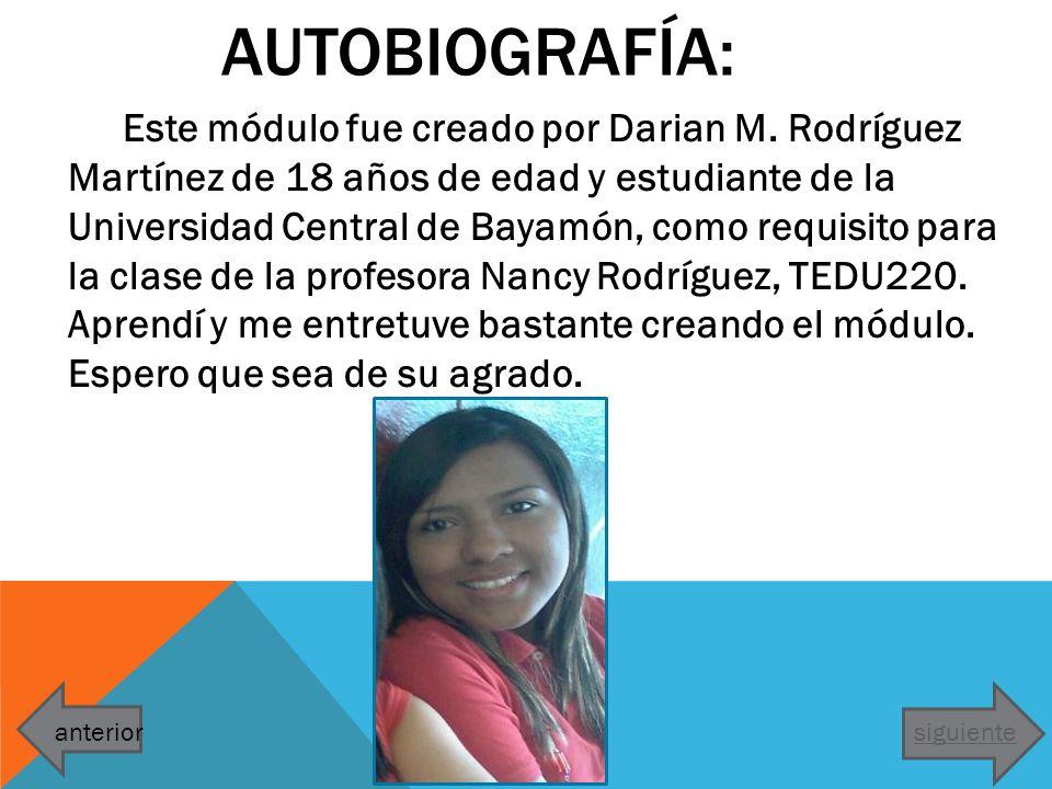 AUTOBIOGRAFÍA: Este módulo fue creado por Darian M. Rodríguez Martínez de 18 años de edad y estudiante de la Universidad Central de Bayamón, como requ
