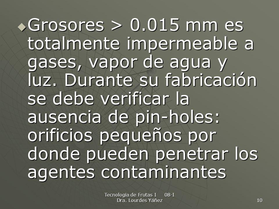 Tecnología de Frutas I 08-I Dra. Lourdes Yáñez 10 Grosores > 0.015 mm es totalmente impermeable a gases, vapor de agua y luz. Durante su fabricación s