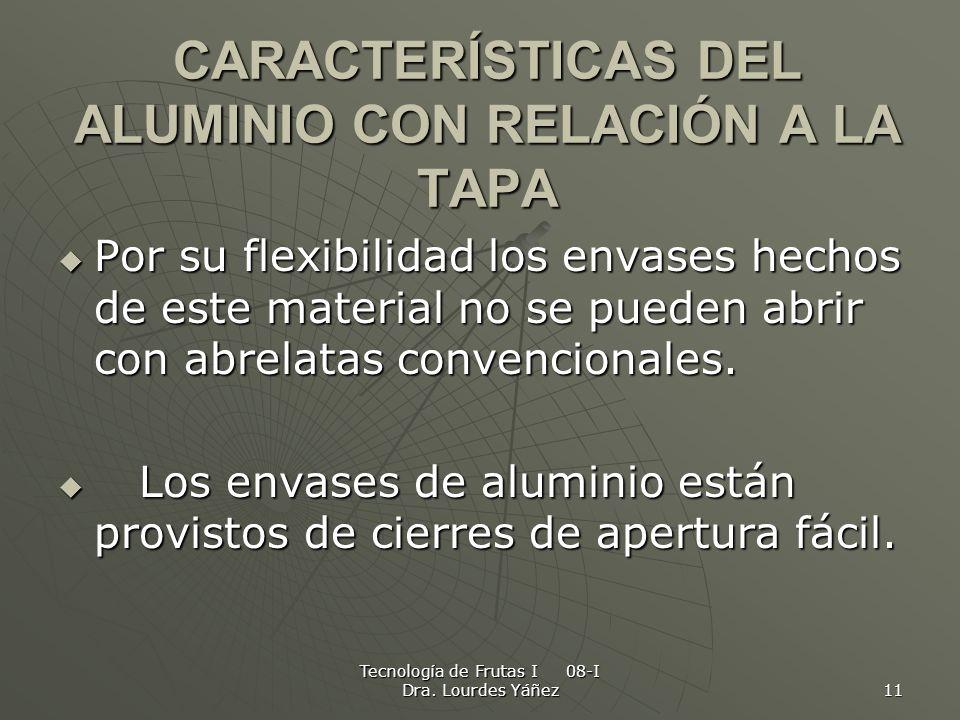 Tecnología de Frutas I 08-I Dra. Lourdes Yáñez 11 CARACTERÍSTICAS DEL ALUMINIO CON RELACIÓN A LA TAPA Por su flexibilidad los envases hechos de este m