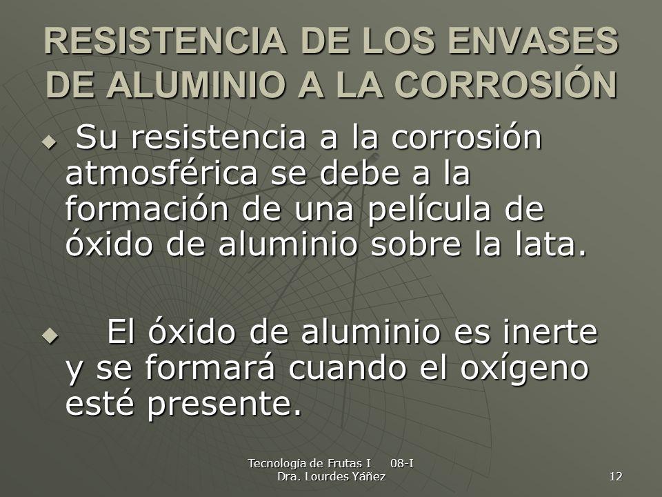 Tecnología de Frutas I 08-I Dra. Lourdes Yáñez 12 RESISTENCIA DE LOS ENVASES DE ALUMINIO A LA CORROSIÓN Su resistencia a la corrosión atmosférica se d