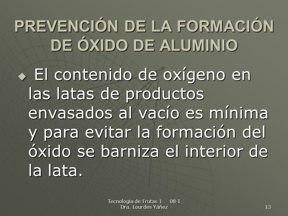 Tecnología de Frutas I 08-I Dra. Lourdes Yáñez 13 PREVENCIÓN DE LA FORMACIÓN DE ÓXIDO DE ALUMINIO El contenido de oxígeno en las latas de productos en