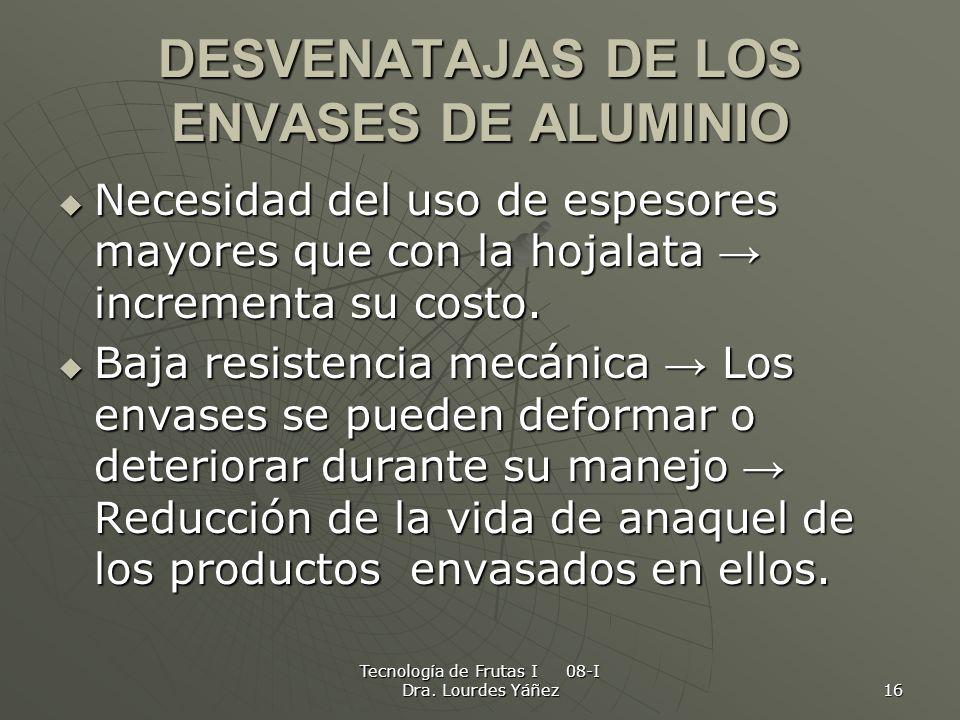 Tecnología de Frutas I 08-I Dra. Lourdes Yáñez 16 DESVENATAJAS DE LOS ENVASES DE ALUMINIO Necesidad del uso de espesores mayores que con la hojalata i
