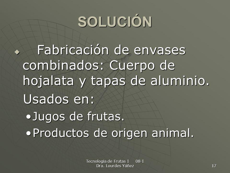 Tecnología de Frutas I 08-I Dra. Lourdes Yáñez 17 SOLUCIÓN Fabricación de envases combinados: Cuerpo de hojalata y tapas de aluminio. Fabricación de e