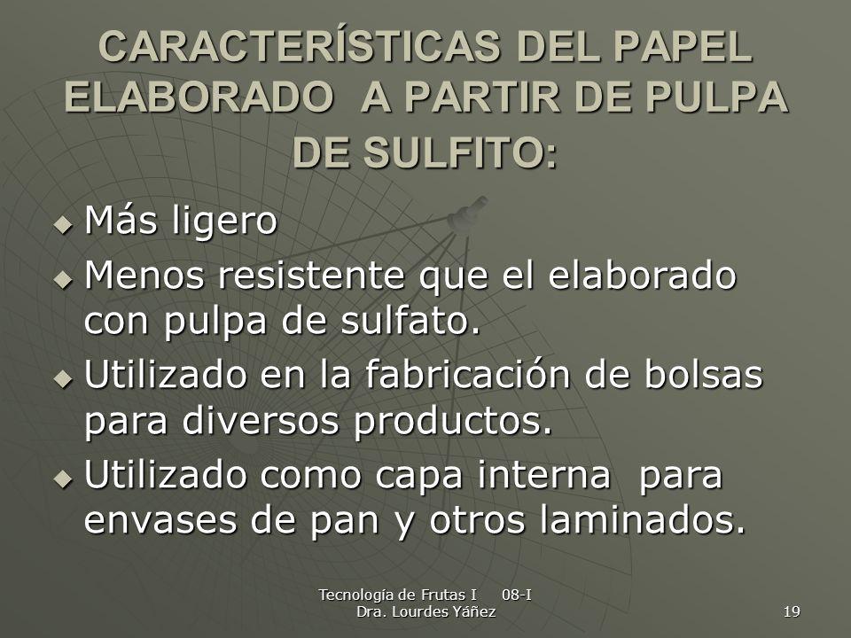 Tecnología de Frutas I 08-I Dra. Lourdes Yáñez 19 CARACTERÍSTICAS DEL PAPEL ELABORADO A PARTIR DE PULPA DE SULFITO: Más ligero Más ligero Menos resist