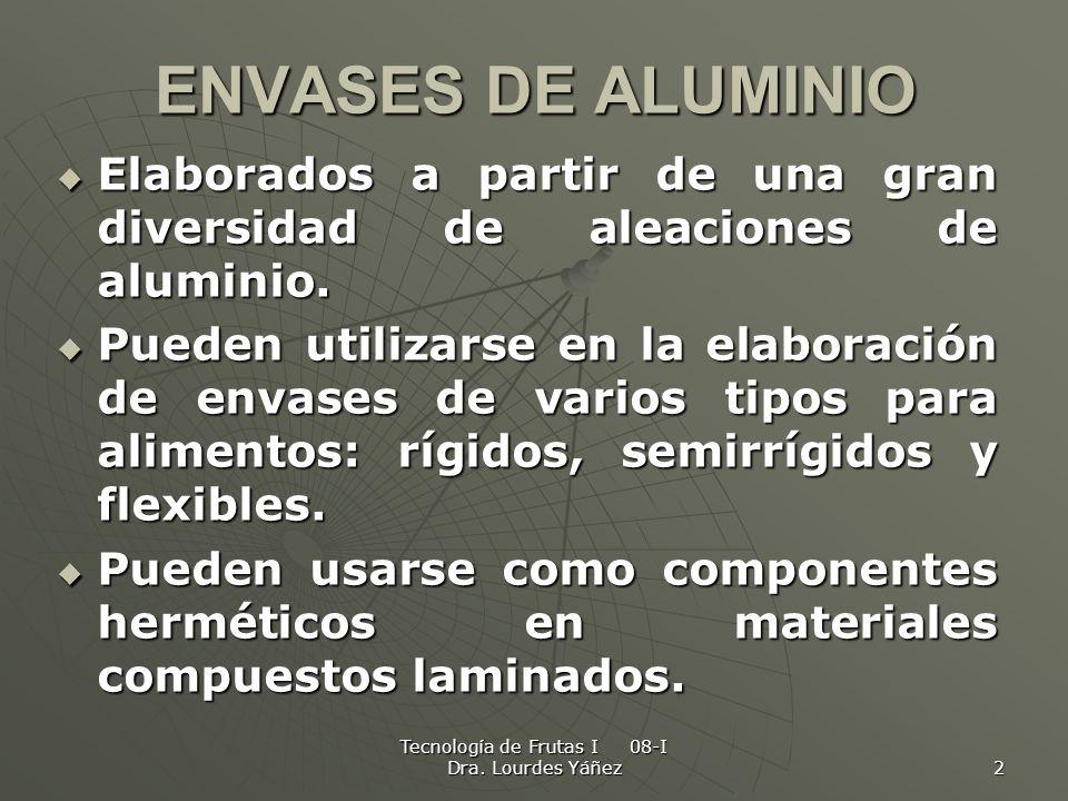 Tecnología de Frutas I 08-I Dra. Lourdes Yáñez 2 ENVASES DE ALUMINIO Elaborados a partir de una gran diversidad de aleaciones de aluminio. Elaborados