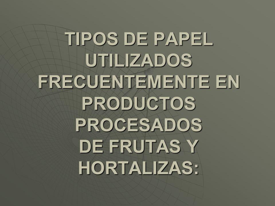 TIPOS DE PAPEL UTILIZADOS FRECUENTEMENTE EN PRODUCTOS PROCESADOS DE FRUTAS Y HORTALIZAS: