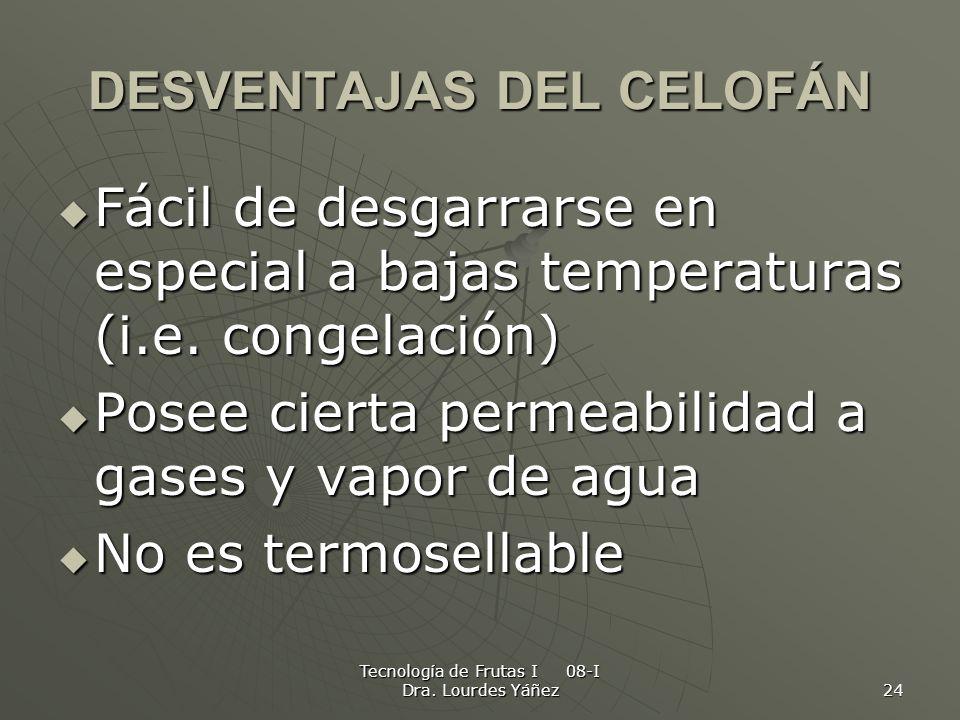 Tecnología de Frutas I 08-I Dra. Lourdes Yáñez 24 DESVENTAJAS DEL CELOFÁN Fácil de desgarrarse en especial a bajas temperaturas (i.e. congelación) Fác