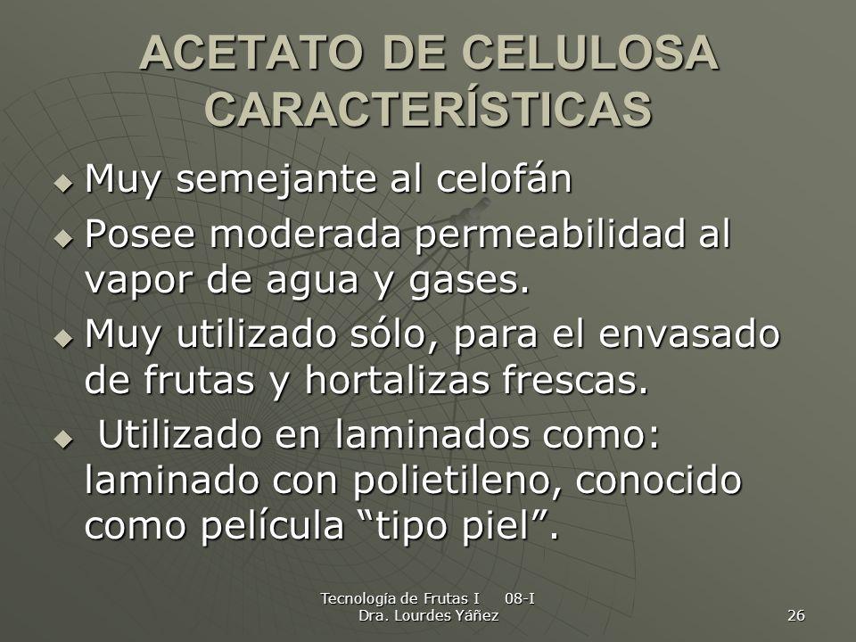 Tecnología de Frutas I 08-I Dra. Lourdes Yáñez 26 ACETATO DE CELULOSA CARACTERÍSTICAS Muy semejante al celofán Muy semejante al celofán Posee moderada