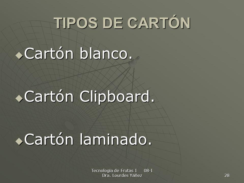 Tecnología de Frutas I 08-I Dra. Lourdes Yáñez 28 TIPOS DE CARTÓN Cartón blanco. Cartón blanco. Cartón Clipboard. Cartón Clipboard. Cartón laminado. C