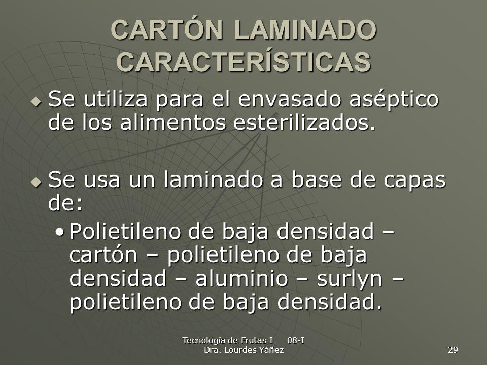 Tecnología de Frutas I 08-I Dra. Lourdes Yáñez 29 CARTÓN LAMINADO CARACTERÍSTICAS Se utiliza para el envasado aséptico de los alimentos esterilizados.