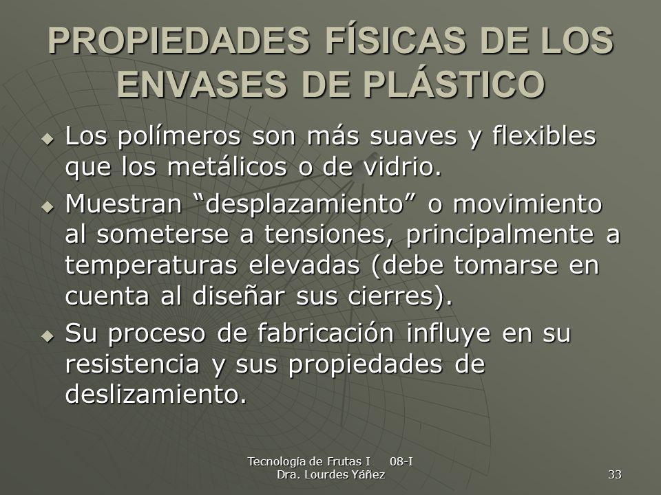 Tecnología de Frutas I 08-I Dra. Lourdes Yáñez 33 PROPIEDADES FÍSICAS DE LOS ENVASES DE PLÁSTICO Los polímeros son más suaves y flexibles que los metá