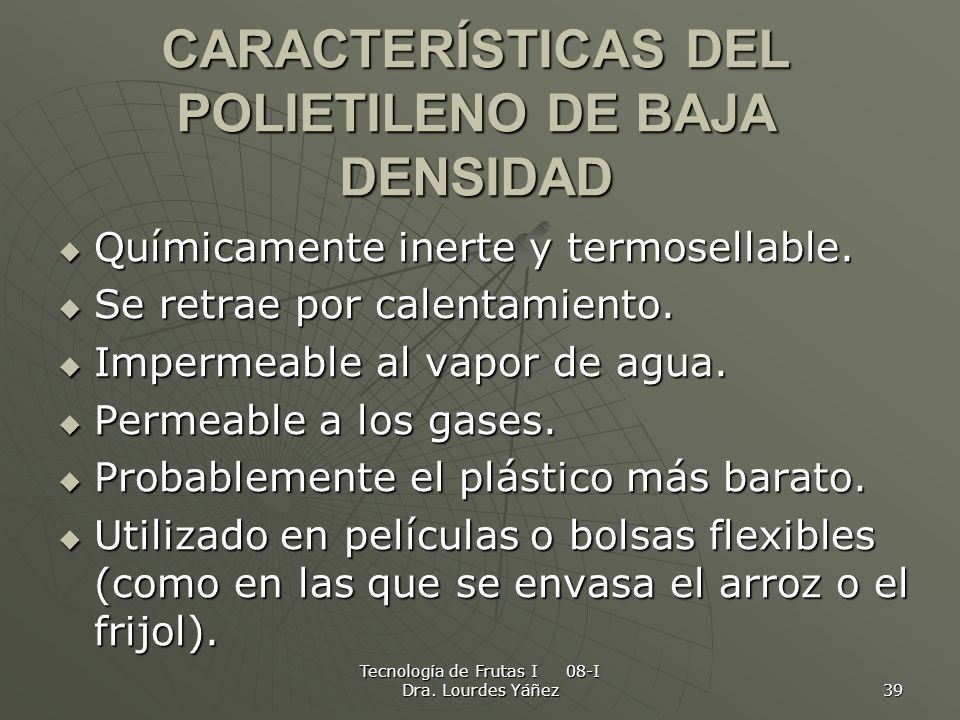 Tecnología de Frutas I 08-I Dra. Lourdes Yáñez 39 CARACTERÍSTICAS DEL POLIETILENO DE BAJA DENSIDAD Químicamente inerte y termosellable. Químicamente i