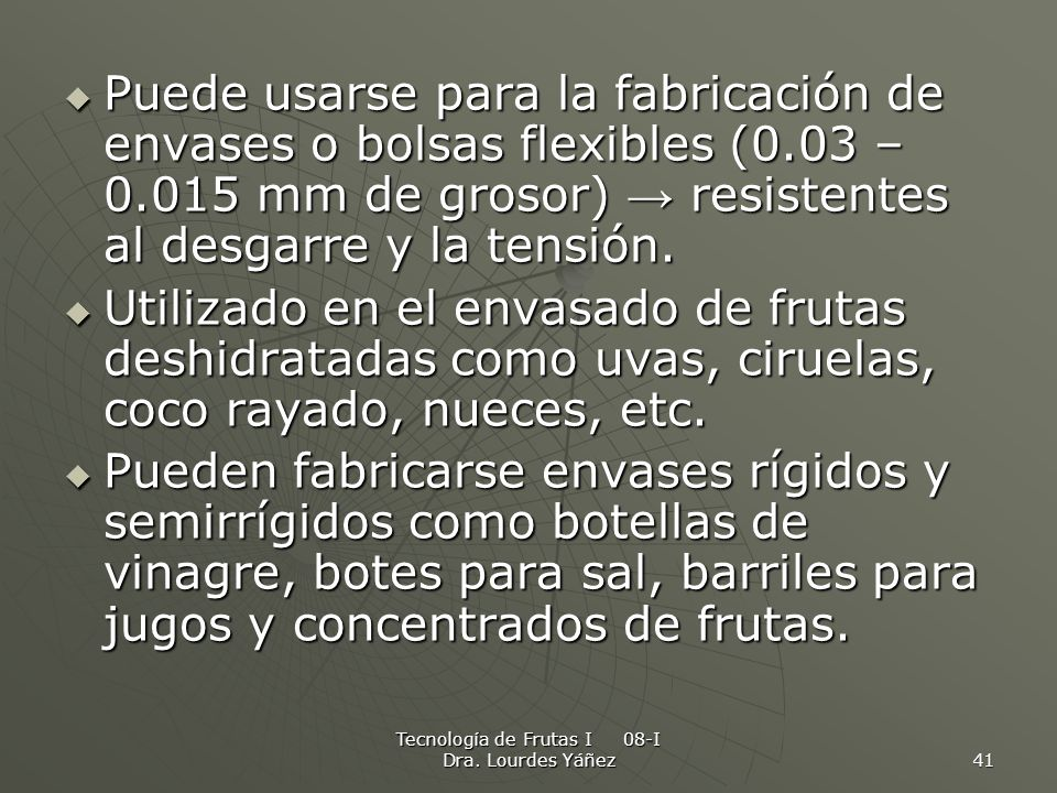 Tecnología de Frutas I 08-I Dra. Lourdes Yáñez 41 Puede usarse para la fabricación de envases o bolsas flexibles (0.03 – 0.015 mm de grosor) resistent