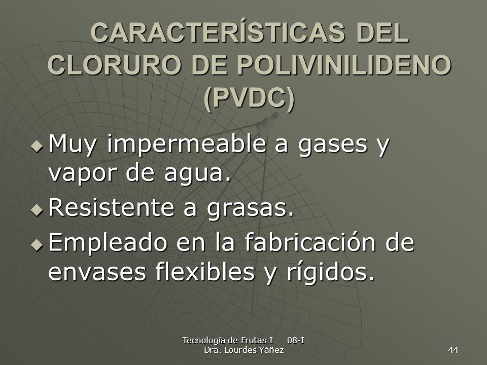 Tecnología de Frutas I 08-I Dra. Lourdes Yáñez 44 CARACTERÍSTICAS DEL CLORURO DE POLIVINILIDENO (PVDC) Muy impermeable a gases y vapor de agua. Muy im
