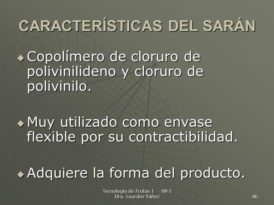 Tecnología de Frutas I 08-I Dra. Lourdes Yáñez 46 CARACTERÍSTICAS DEL SARÁN Copolímero de cloruro de polivinilideno y cloruro de polivinilo. Copolímer