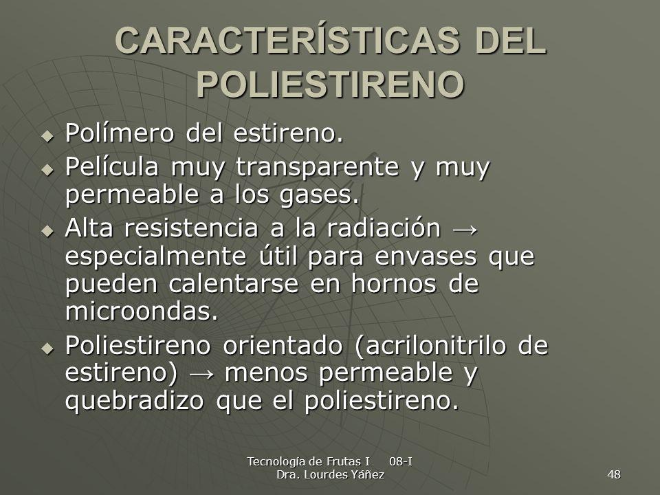 Tecnología de Frutas I 08-I Dra. Lourdes Yáñez 48 CARACTERÍSTICAS DEL POLIESTIRENO Polímero del estireno. Polímero del estireno. Película muy transpar