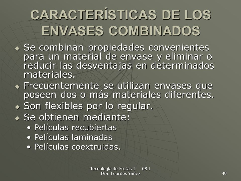 Tecnología de Frutas I 08-I Dra. Lourdes Yáñez 49 CARACTERÍSTICAS DE LOS ENVASES COMBINADOS Se combinan propiedades convenientes para un material de e