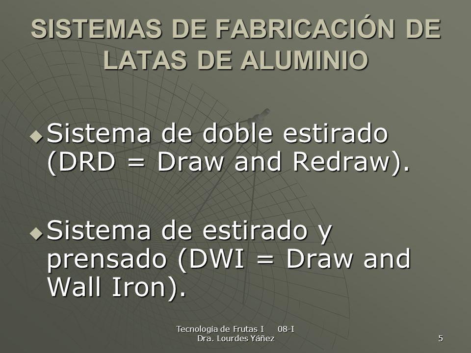 Tecnología de Frutas I 08-I Dra. Lourdes Yáñez 5 SISTEMAS DE FABRICACIÓN DE LATAS DE ALUMINIO Sistema de doble estirado (DRD = Draw and Redraw). Siste