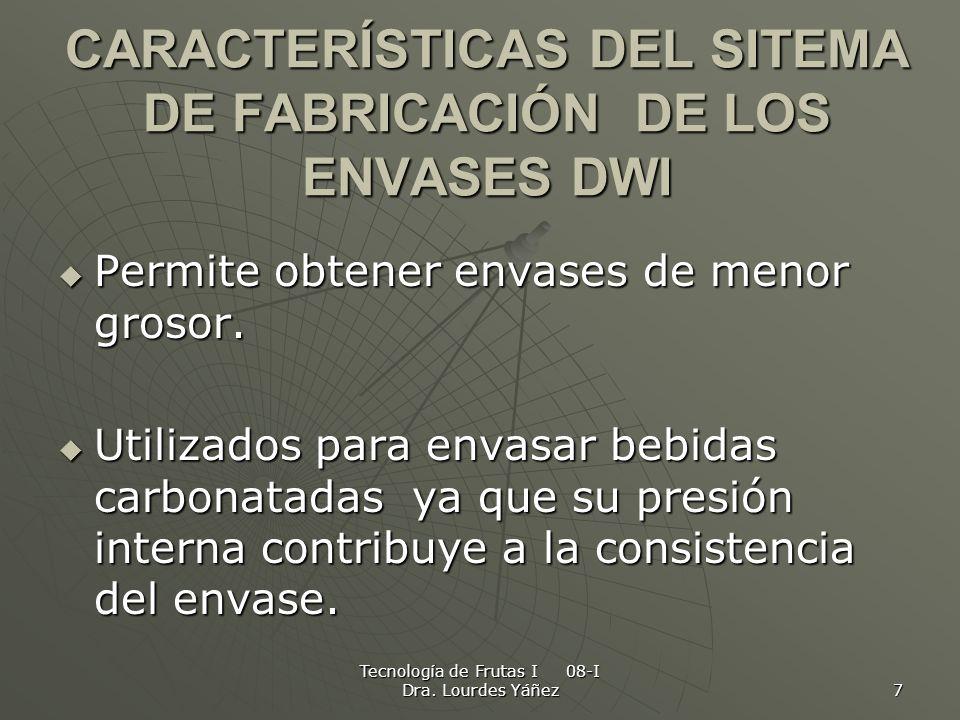 Tecnología de Frutas I 08-I Dra. Lourdes Yáñez 7 CARACTERÍSTICAS DEL SITEMA DE FABRICACIÓN DE LOS ENVASES DWI Permite obtener envases de menor grosor.