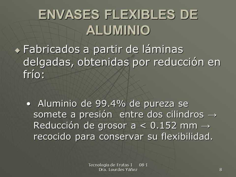 Tecnología de Frutas I 08-I Dra. Lourdes Yáñez 8 ENVASES FLEXIBLES DE ALUMINIO Fabricados a partir de láminas delgadas, obtenidas por reducción en frí
