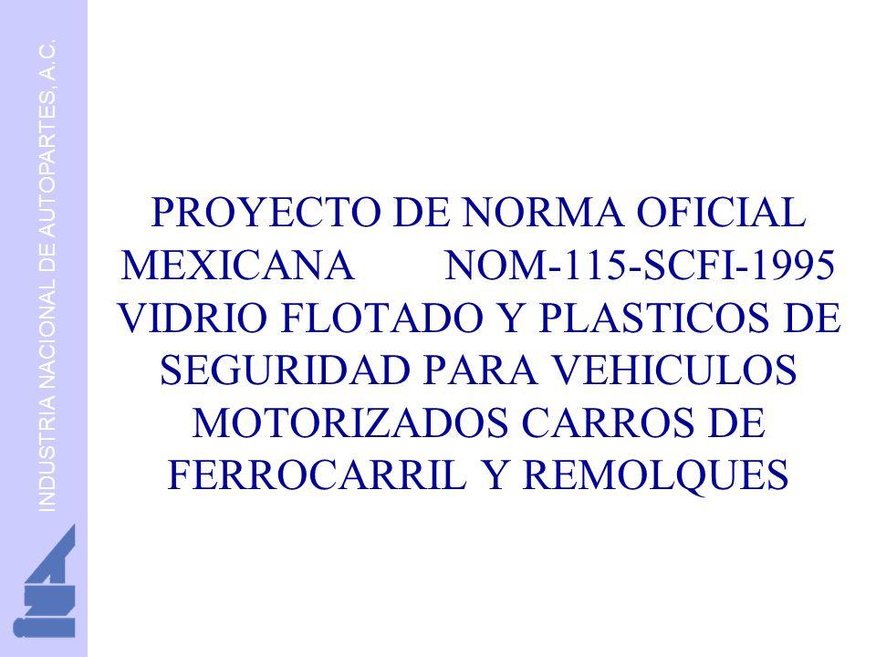 INDUSTRIA NACIONAL DE AUTOPARTES, A.C. PROYECTO DE NORMA OFICIAL MEXICANA NOM-115-SCFI-1995 VIDRIO FLOTADO Y PLASTICOS DE SEGURIDAD PARA VEHICULOS MOT